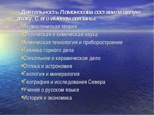 Деятельность Ломоносова составила целую эпоху. С его именем связаны: Атомист