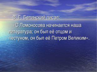 В. Г. Белинский писал: «С Ломоносова начинается наша литература; он был её о