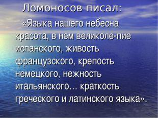 Ломоносов писал: «Языка нашего небесна красота, в нем великоле-пие испанског