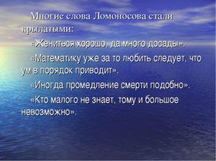 Многие слова Ломоносова стали крылатыми: «Жениться хорошо, да много досады».