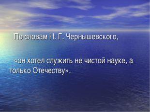 По словам Н. Г. Чернышевского, «он хотел служить не чистой науке, а только О