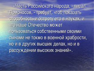 «Честь Российского народа, - писал Ломоносов, - требует, чтоб показать спосо