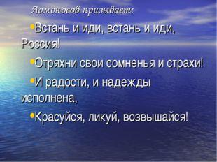 Ломоносов призывает: Встань и иди, встань и иди, Россия! Отряхни свои сомнен