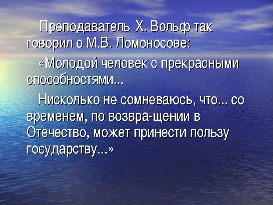 Преподаватель X. Вольф так говорил о М.В. Ломоносове: «Молодой человек с пре...