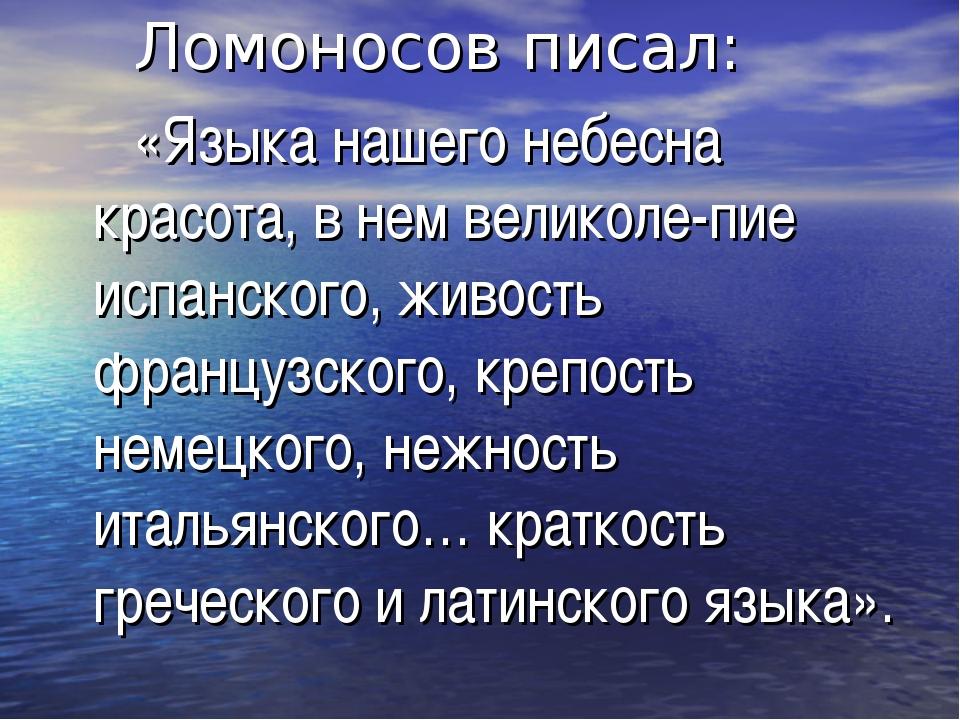 Ломоносов писал: «Языка нашего небесна красота, в нем великоле-пие испанског...