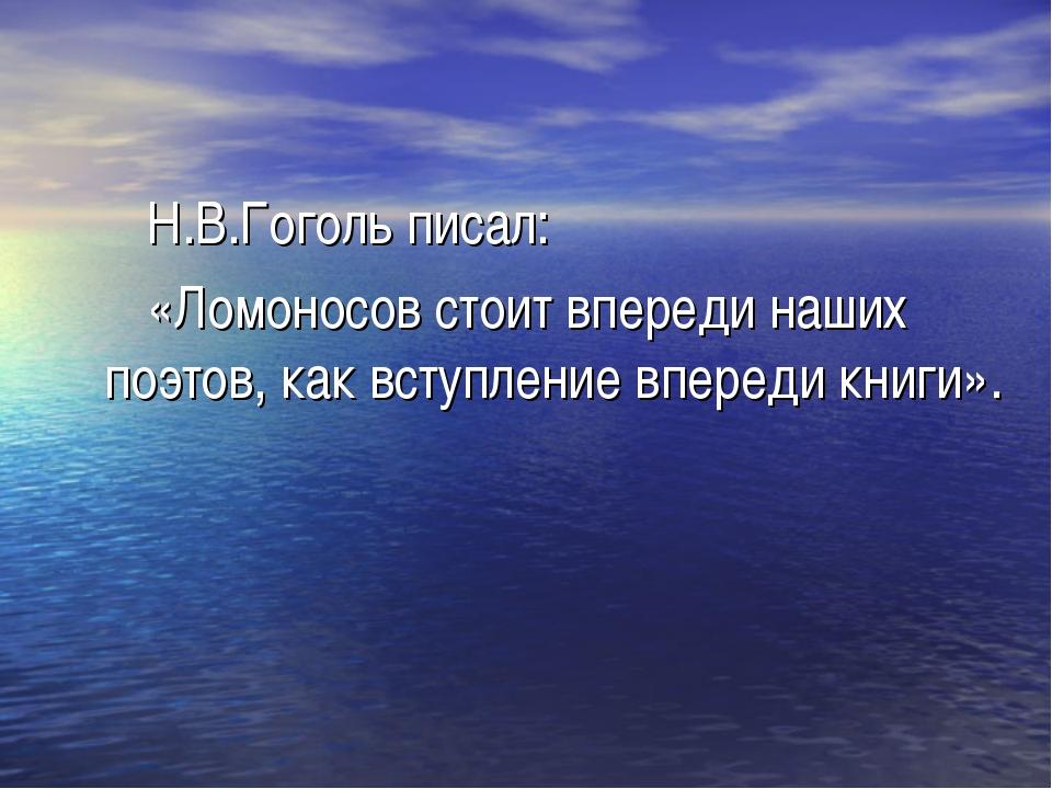 Н.В.Гоголь писал: «Ломоносов стоит впереди наших поэтов, как вступление впер...