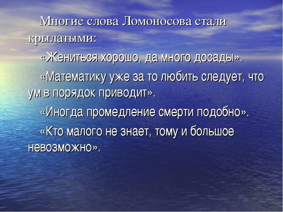 Многие слова Ломоносова стали крылатыми: «Жениться хорошо, да много досады»....