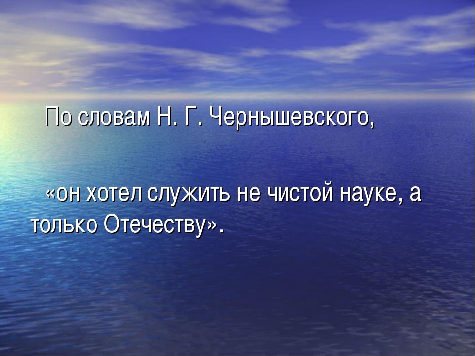 По словам Н. Г. Чернышевского, «он хотел служить не чистой науке, а только О...