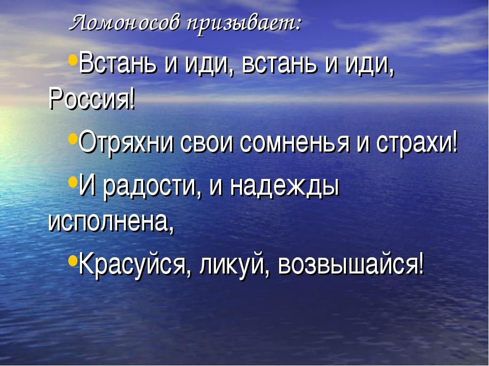 Ломоносов призывает: Встань и иди, встань и иди, Россия! Отряхни свои сомнен...