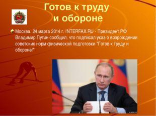 Готов к труду и обороне Москва. 24 марта 2014 г. INTERFAX.RU - Президент РФ