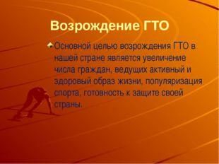Возрождение ГТО Основной целью возрождения ГТО в нашей стране является увелич
