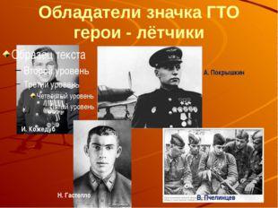 Обладатели значка ГТО герои - лётчики И. Кожедуб Н. Гастелло А. Покрышкин В.