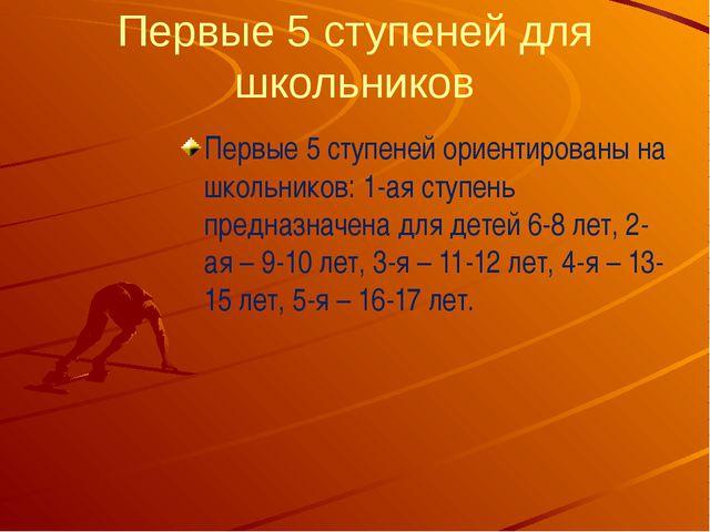 Первые 5 ступеней для школьников Первые 5 ступеней ориентированы на школьник...