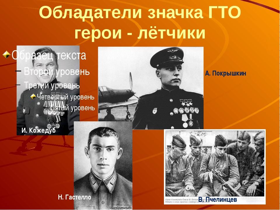 Обладатели значка ГТО герои - лётчики И. Кожедуб Н. Гастелло А. Покрышкин В....