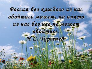 Россия без каждого из нас обойтись может, но никто из нас без нее не может об