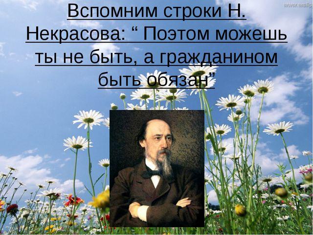 """Вспомним строки Н. Некрасова: """" Поэтом можешь ты не быть, а гражданином быть..."""
