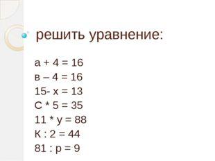 решить уравнение: а + 4 = 16 в – 4 = 16 15- х = 13 С * 5 = 35 11 * у = 88 К :