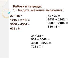 Работа в тетради: 1. Найдите значение выражения: 27 * 45 = 1215 + 3785 = 5000