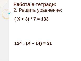 Работа в тетради: 2. Решить уравнение: ( Х + 3) * 7 = 133 124 : (Х – 14) = 31