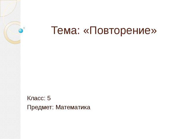 Тема: «Повторение» Класс: 5 Предмет: Математика