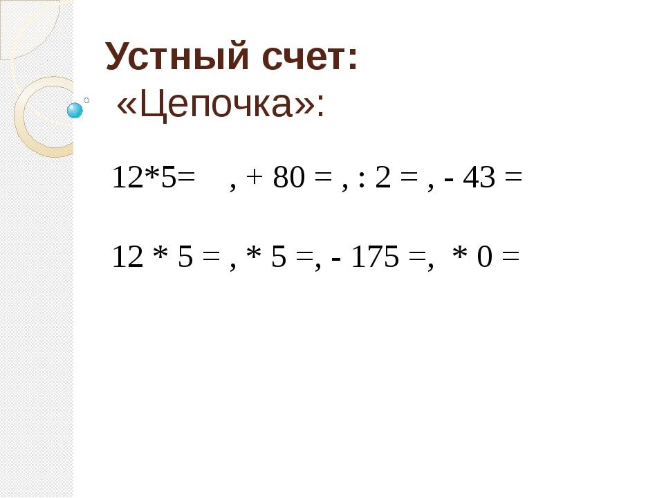 Устный счет: «Цепочка»: 12*5= , + 80 = , : 2 = , - 43 = 12 * 5 = , * 5 =, - 1...