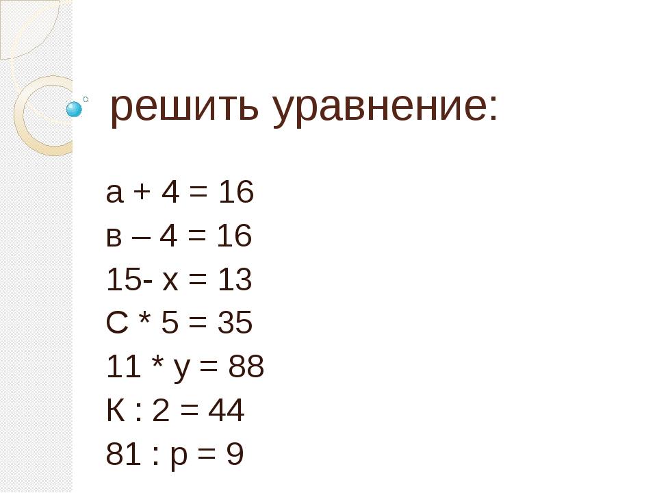 решить уравнение: а + 4 = 16 в – 4 = 16 15- х = 13 С * 5 = 35 11 * у = 88 К :...