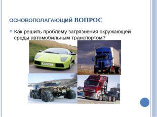 ОСНОВОПОЛАГАЮЩИЙ ВОПРОС Как решить проблему загрязнения окружающей среды авто
