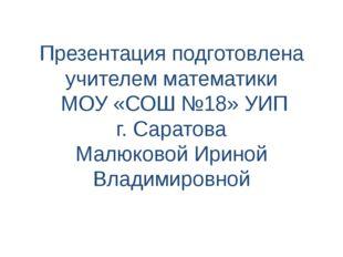 Презентация подготовлена учителем математики МОУ «СОШ №18» УИП г. Саратова Ма