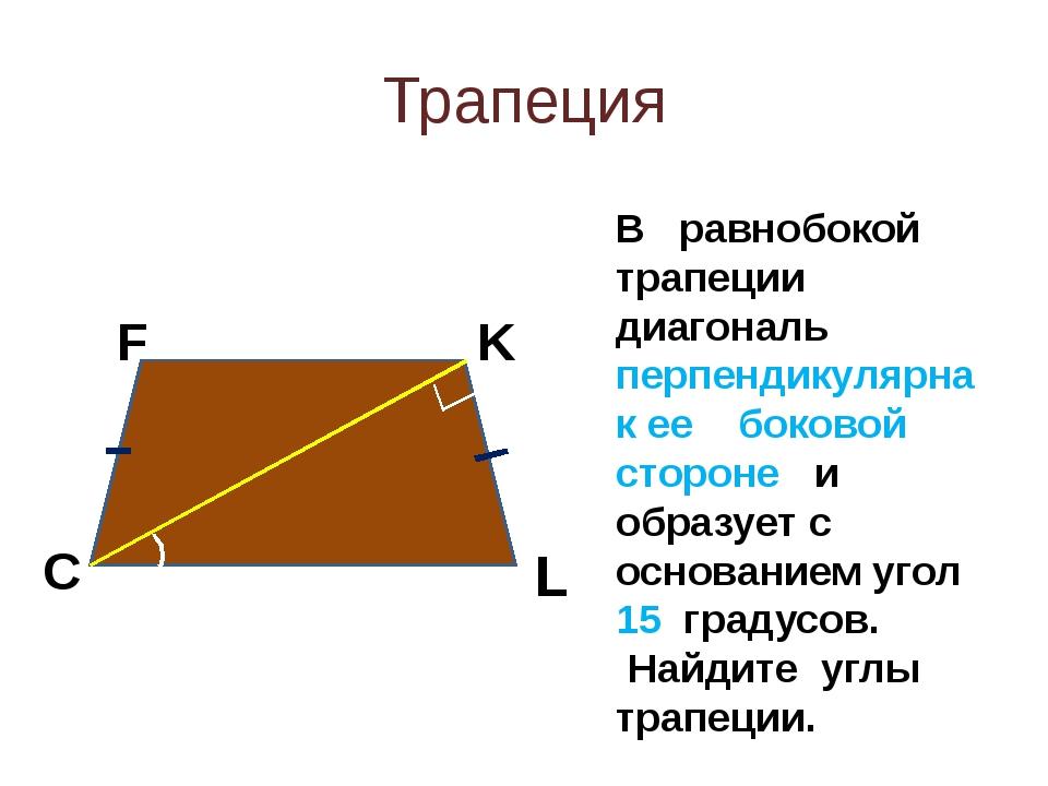 Трапеция F K L C В равнобокой трапеции диагональ перпендикулярна к ее боковой...