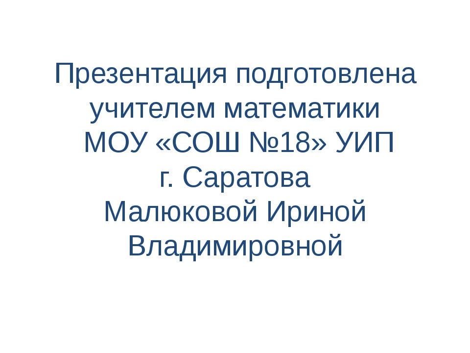Презентация подготовлена учителем математики МОУ «СОШ №18» УИП г. Саратова Ма...