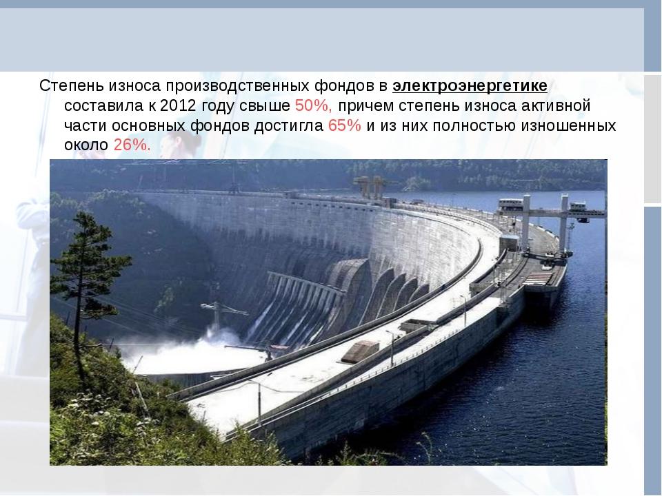 Степень износа производственных фондов в электроэнергетике составила к 2012 г...