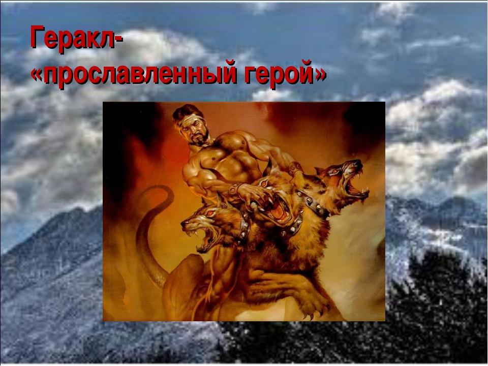 Геракл- «прославленный герой»