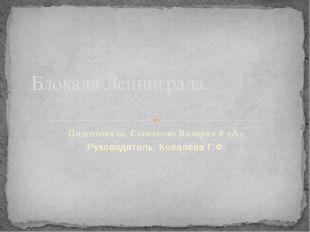 Подготовила: Степанова Валерия 8 «А» Руководитель: Ковалева Г.Ф. Блокада Лени