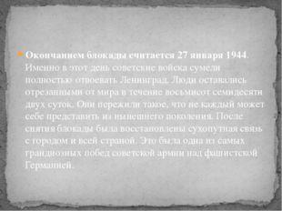 Окончанием блокады считается 27 января 1944. Именно в этот день советские вой