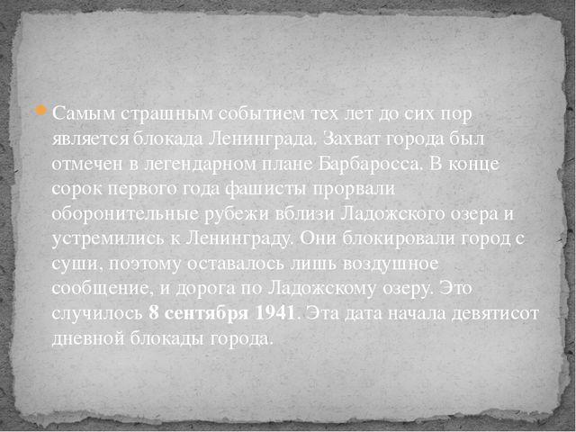 Самым страшным событием тех лет до сих пор является блокада Ленинграда. Захва...