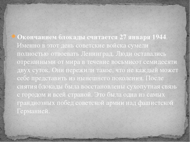 Окончанием блокады считается 27 января 1944. Именно в этот день советские вой...