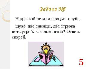 Задача №5 Над рекой летали птицы: голубь, щука, две синицы, два стрижа пять у