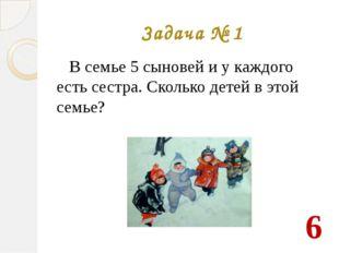 Задача № 1 В семье 5 сыновей и у каждого есть сестра. Сколько детей в этой се