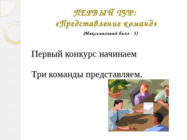 ПЕРВЫЙ ТУР: «Представление команд» Первый конкурс начинаем Три команды предст...