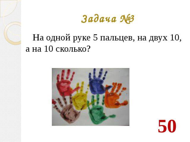 Задача №3 На одной руке 5 пальцев, на двух 10, а на 10 сколько? 50