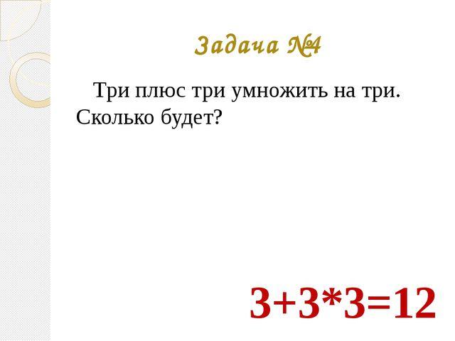 Задача №4 Три плюс три умножить на три. Сколько будет? 3+3*3=12