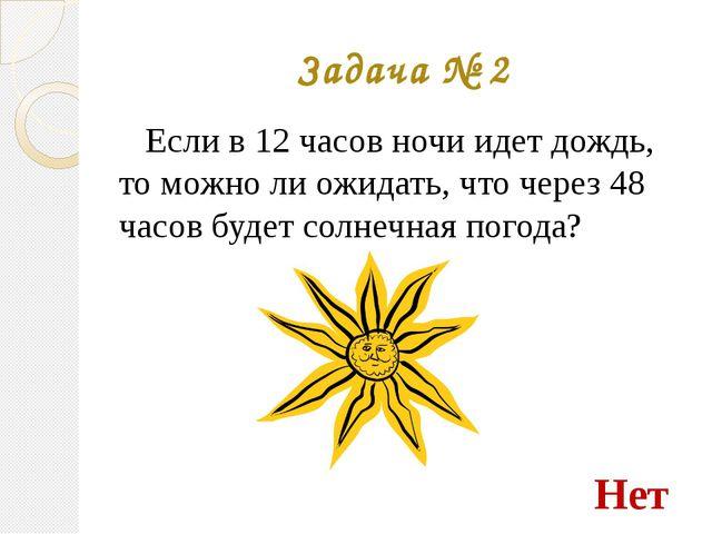 Задача № 2 Если в 12 часов ночи идет дождь, то можно ли ожидать, что через 48...