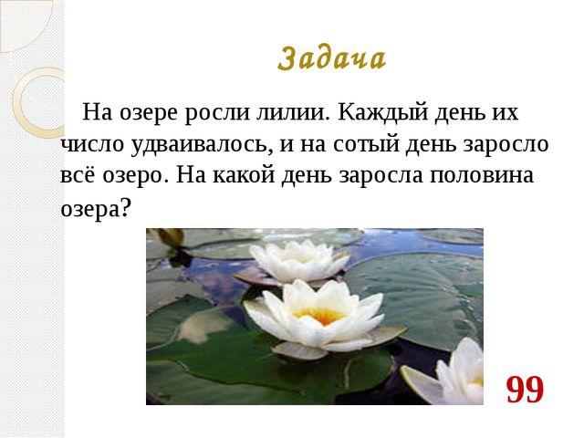 Задача На озере росли лилии. Каждый день их число удваивалось, и на сотый ден...