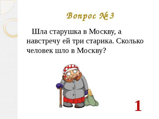 Вопрос № 3 Шла старушка в Москву, а навстречу ей три старика. Сколько человек...