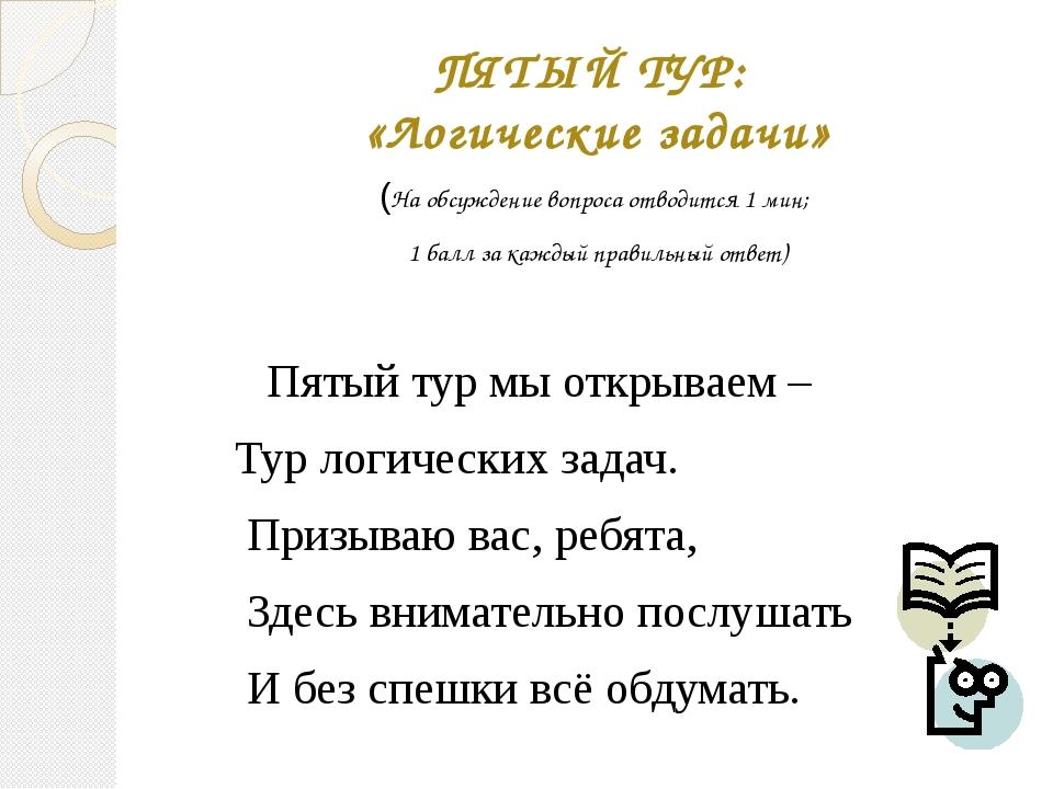ПЯТЫЙ ТУР: «Логические задачи» (На обсуждение вопроса отводится 1 мин; 1 балл...
