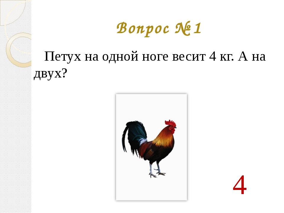 Вопрос № 1 Петух на одной ноге весит 4 кг. А на двух? 4