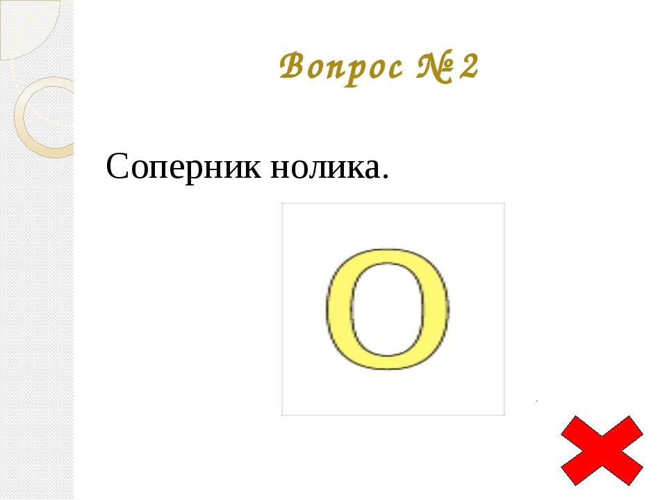 Вопрос № 2 Соперник нолика.