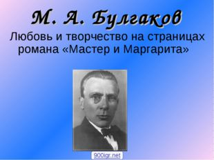 М. А. Булгаков Любовь и творчество на страницах романа «Мастер и Маргарита» 9
