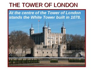 THE TOWER OF LONDON At the centre of the Tower of London stands the White Tow