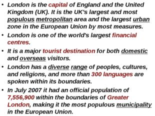London is the capital of England and the United Kingdom (UK). It is the UK's